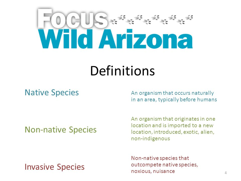 4 Definitions Native Species Non-native Species Invasive Species An organism that occurs naturally in an area, typically before humans An organism that originates in one location and is imported to a new location, introduced, exotic, alien, non-indigenous Non-native species that outcompete native species, noxious, nuisance