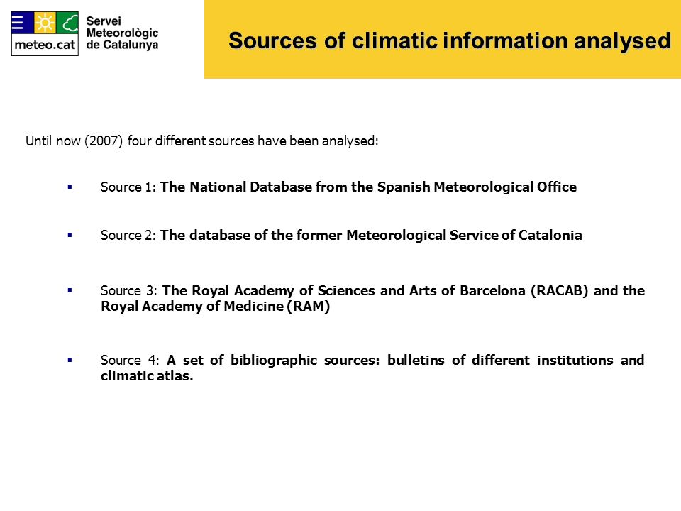 Sources of climatic information analysed Until now (2007) four different sources have been analysed: Source 1: The National Database from the Spanish Meteorological Office Source 2: The database of the former Meteorological Service of Catalonia Source 3: The Royal Academy of Sciences and Arts of Barcelona (RACAB) and the Royal Academy of Medicine (RAM) Source 4: A set of bibliographic sources: bulletins of different institutions and climatic atlas.