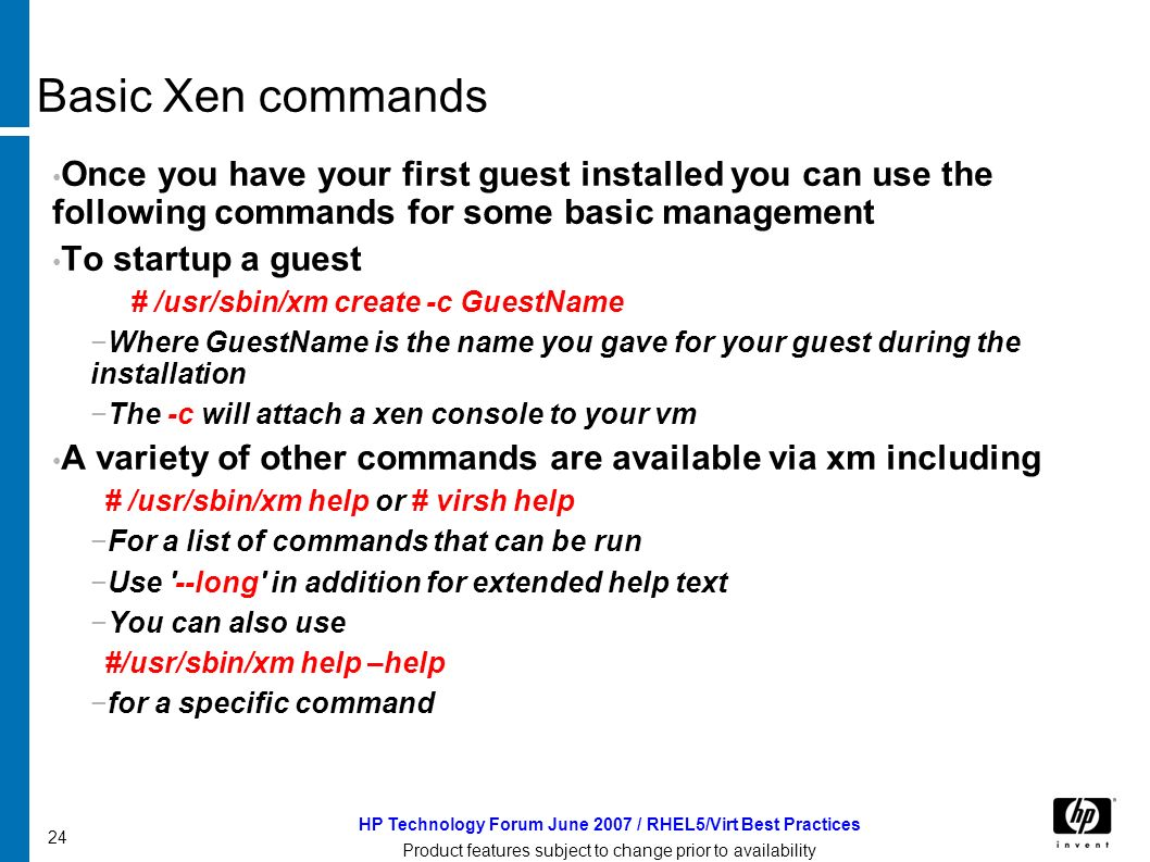HP Technology Forum June 2007 / RHEL5/Virt Best Practices Product features subject to change prior to availability 24 Basic Xen commands Once you have your first guest installed you can use the following commands for some basic management To startup a guest # /usr/sbin/xm create -c GuestName Where GuestName is the name you gave for your guest during the installation The -c will attach a xen console to your vm A variety of other commands are available via xm including # /usr/sbin/xm help or # virsh help For a list of commands that can be run Use --long in addition for extended help text You can also use #/usr/sbin/xm help –help for a specific command
