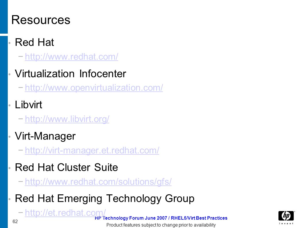 HP Technology Forum June 2007 / RHEL5/Virt Best Practices Product features subject to change prior to availability 62 Resources Red Hat   Virtualization Infocenter   Libvirt   Virt-Manager   Red Hat Cluster Suite   Red Hat Emerging Technology Group