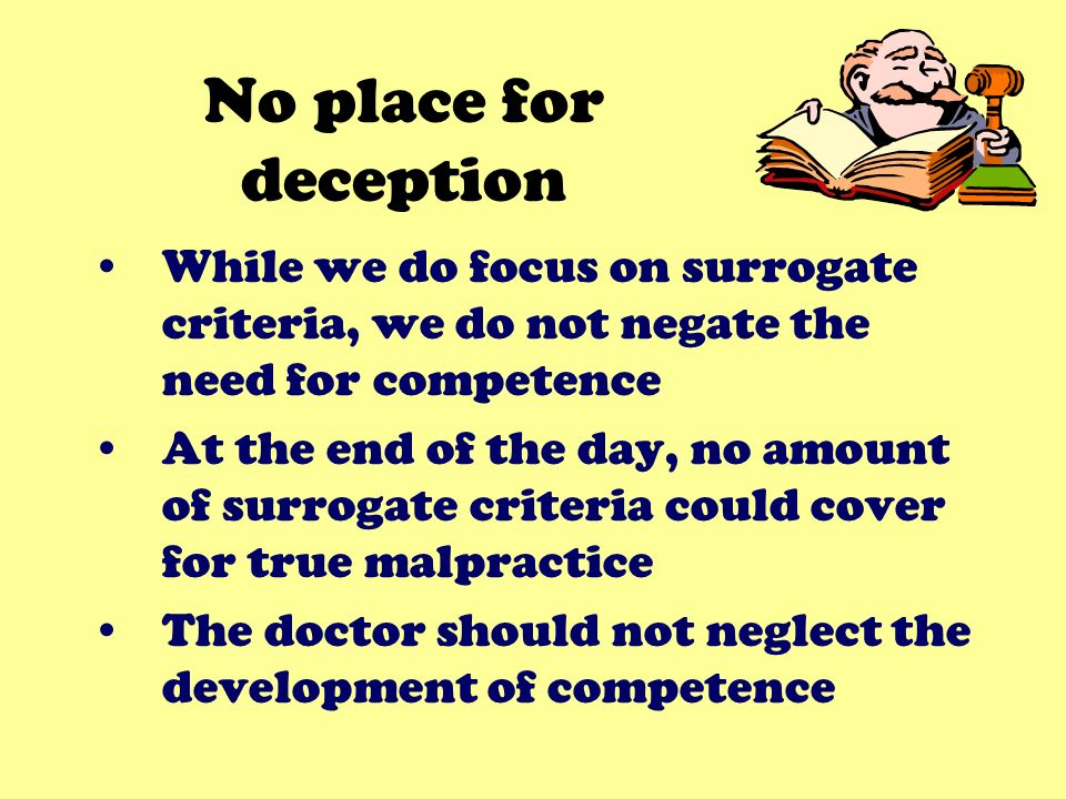 No place for deception While we do focus on surrogate criteria, we do not negate the need for competence At the end of the day, no amount of surrogate criteria could cover for true malpractice The doctor should not neglect the development of competence
