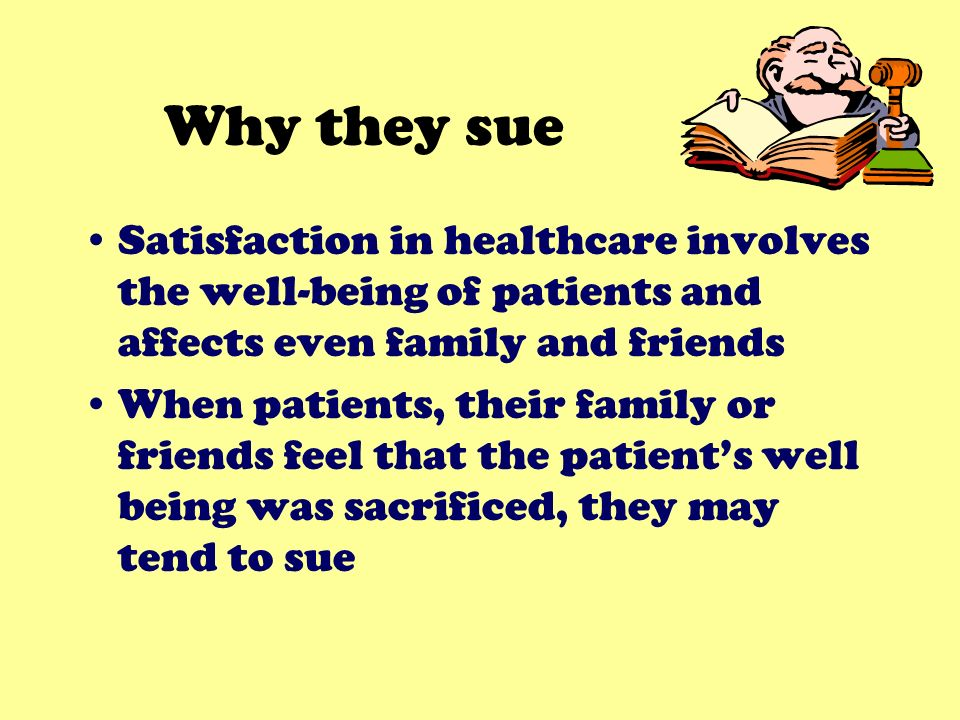 Why they sue Satisfaction in healthcare involves the well-being of patients and affects even family and friends When patients, their family or friends feel that the patients well being was sacrificed, they may tend to sue