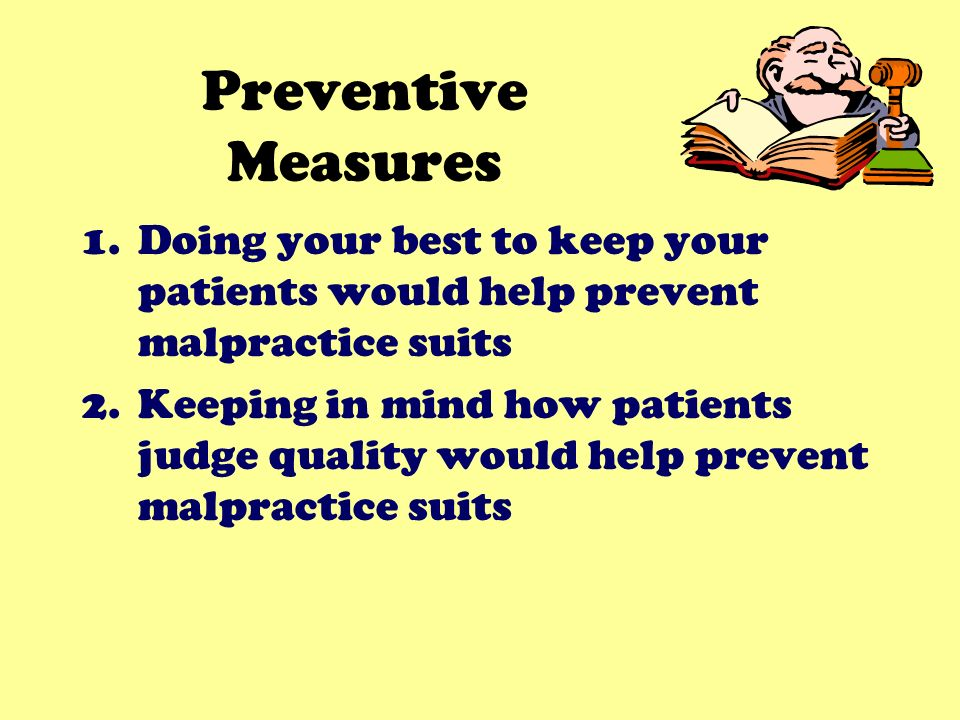 Preventive Measures 1.Doing your best to keep your patients would help prevent malpractice suits 2.Keeping in mind how patients judge quality would help prevent malpractice suits
