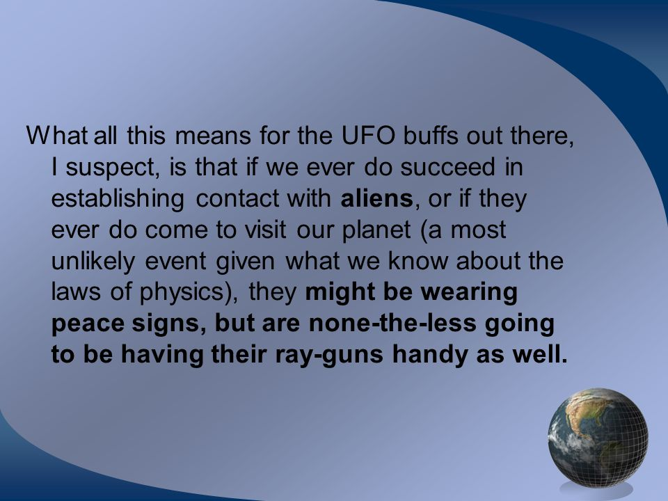 What all this means for the UFO buffs out there, I suspect, is that if we ever do succeed in establishing contact with aliens, or if they ever do come to visit our planet (a most unlikely event given what we know about the laws of physics), they might be wearing peace signs, but are none-the-less going to be having their ray-guns handy as well.