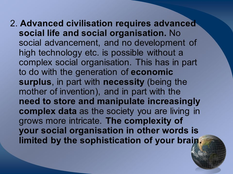 2. Advanced civilisation requires advanced social life and social organisation.