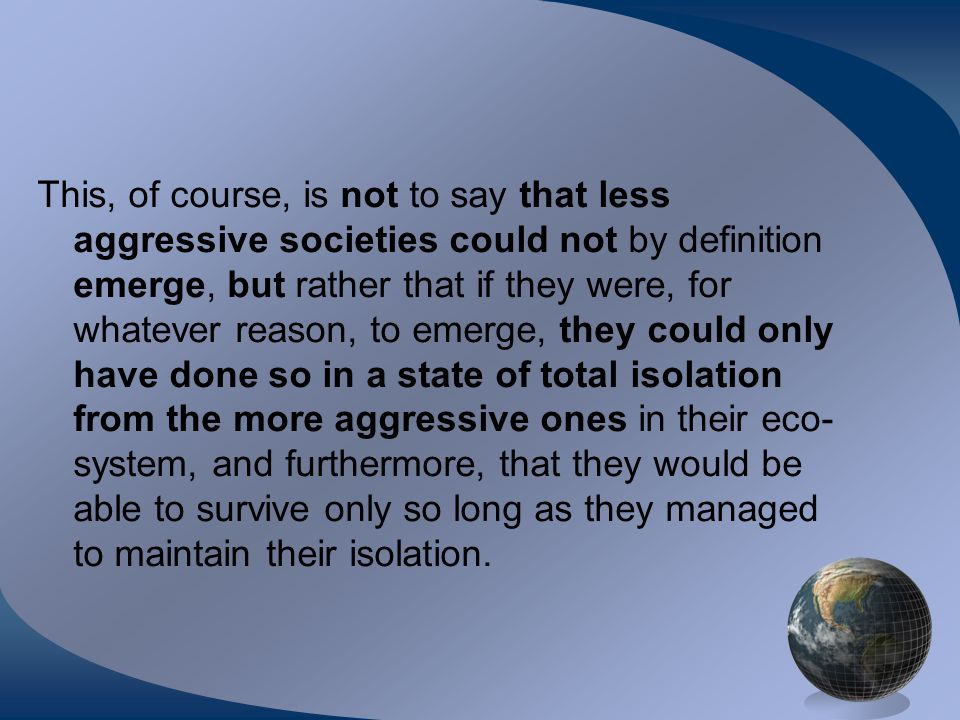 This, of course, is not to say that less aggressive societies could not by definition emerge, but rather that if they were, for whatever reason, to emerge, they could only have done so in a state of total isolation from the more aggressive ones in their eco- system, and furthermore, that they would be able to survive only so long as they managed to maintain their isolation.