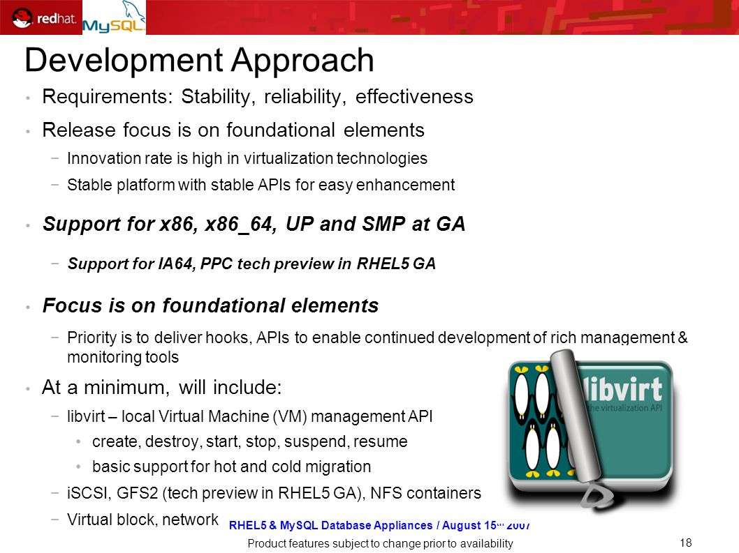 RHEL5 & MySQL Database Appliances / August 15 th 2007 Product features subject to change prior to availability 18 Development Approach Requirements: Stability, reliability, effectiveness Release focus is on foundational elements Innovation rate is high in virtualization technologies Stable platform with stable APIs for easy enhancement Support for x86, x86_64, UP and SMP at GA Support for IA64, PPC tech preview in RHEL5 GA Focus is on foundational elements Priority is to deliver hooks, APIs to enable continued development of rich management & monitoring tools At a minimum, will include: libvirt – local Virtual Machine (VM) management API create, destroy, start, stop, suspend, resume basic support for hot and cold migration iSCSI, GFS2 (tech preview in RHEL5 GA), NFS containers Virtual block, network