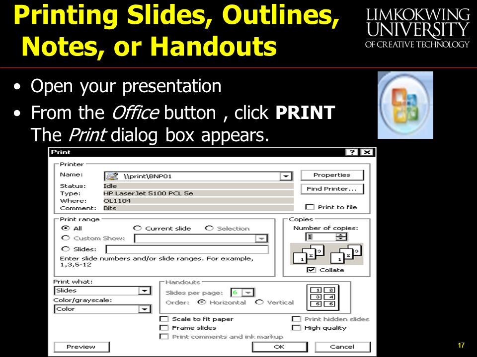 Printing Slides, Outlines, Notes, or Handouts Open your presentation From the Office button, click PRINT The Print dialog box appears.