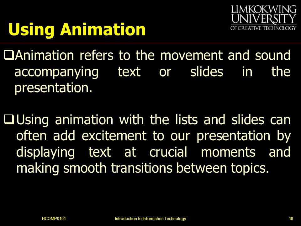 Using Animation BCOMP0101Introduction to Information Technology18 Animation refers to the movement and sound accompanying text or slides in the presentation.