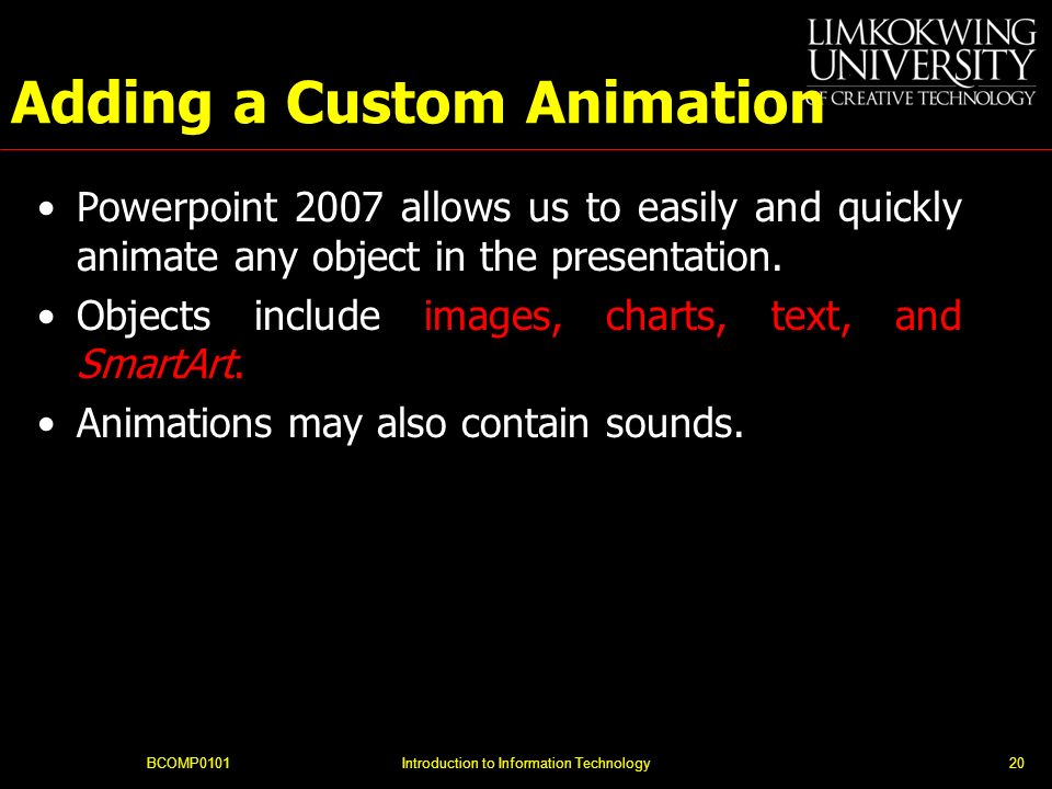 BCOMP0101Introduction to Information Technology20 Adding a Custom Animation Powerpoint 2007 allows us to easily and quickly animate any object in the presentation.