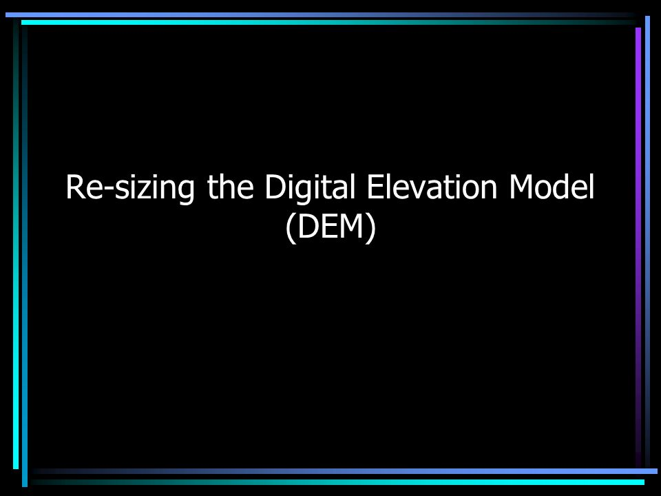 Re-sizing the Digital Elevation Model (DEM)
