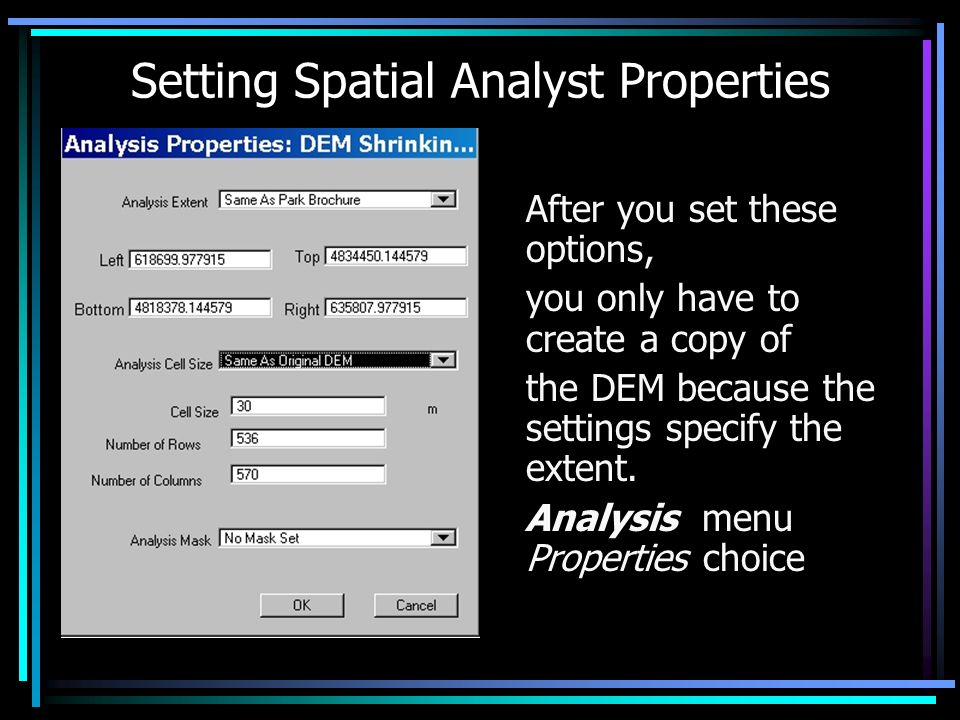 Setting Spatial Analyst Properties After you set these options, you only have to create a copy of the DEM because the settings specify the extent.