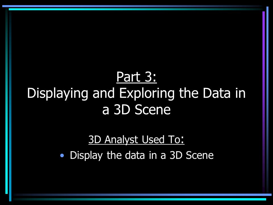 Part 3: Displaying and Exploring the Data in a 3D Scene 3D Analyst Used To : Display the data in a 3D Scene