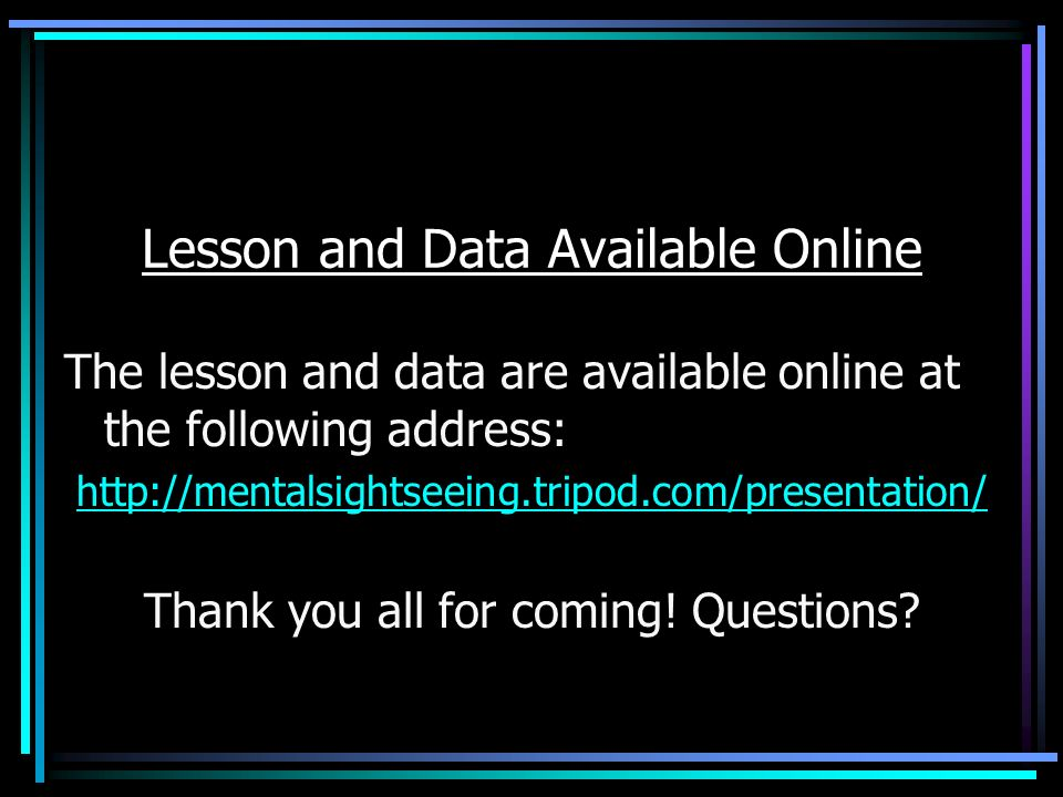 Lesson and Data Available Online The lesson and data are available online at the following address: http://mentalsightseeing.tripod.com/presentation/ Thank you all for coming.