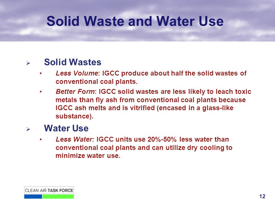 12 Solid Waste and Water Use Solid Wastes Less Volume: IGCC produce about half the solid wastes of conventional coal plants.