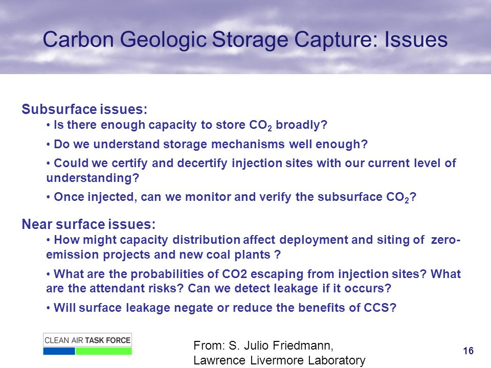 16 Carbon Geologic Storage Capture: Issues Subsurface issues: Is there enough capacity to store CO 2 broadly.