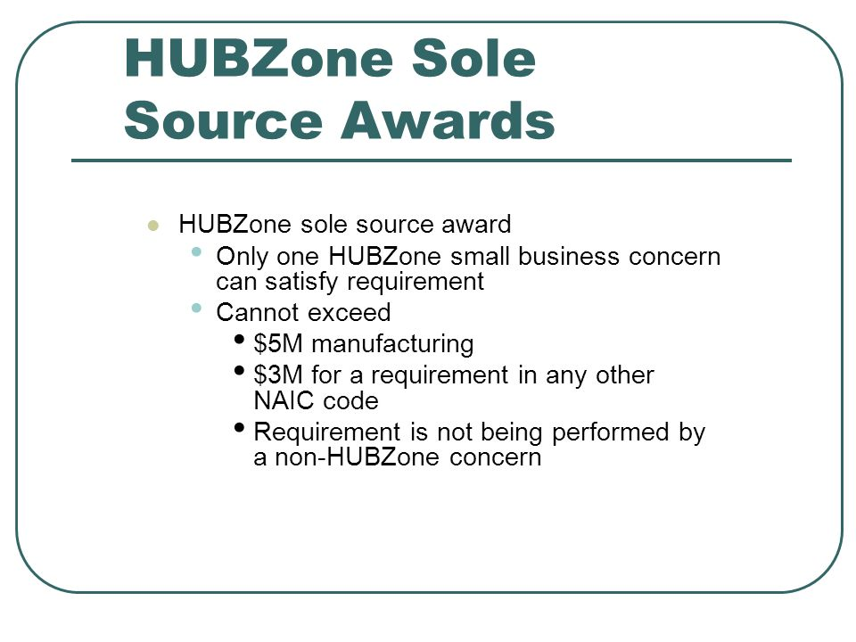 HUBZone Sole Source Awards HUBZone sole source award Only one HUBZone small business concern can satisfy requirement Cannot exceed $5M manufacturing $3M for a requirement in any other NAIC code Requirement is not being performed by a non-HUBZone concern