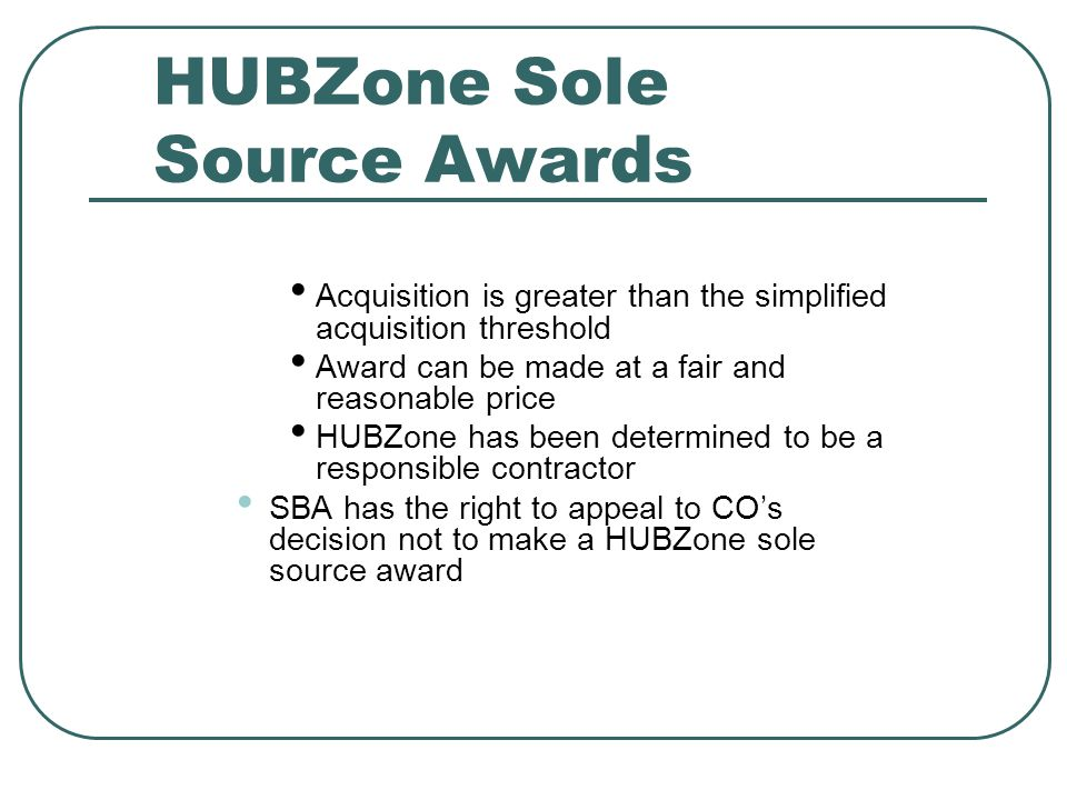 HUBZone Sole Source Awards Acquisition is greater than the simplified acquisition threshold Award can be made at a fair and reasonable price HUBZone has been determined to be a responsible contractor SBA has the right to appeal to COs decision not to make a HUBZone sole source award