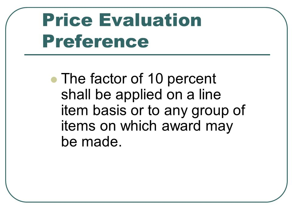 Price Evaluation Preference The factor of 10 percent shall be applied on a line item basis or to any group of items on which award may be made.