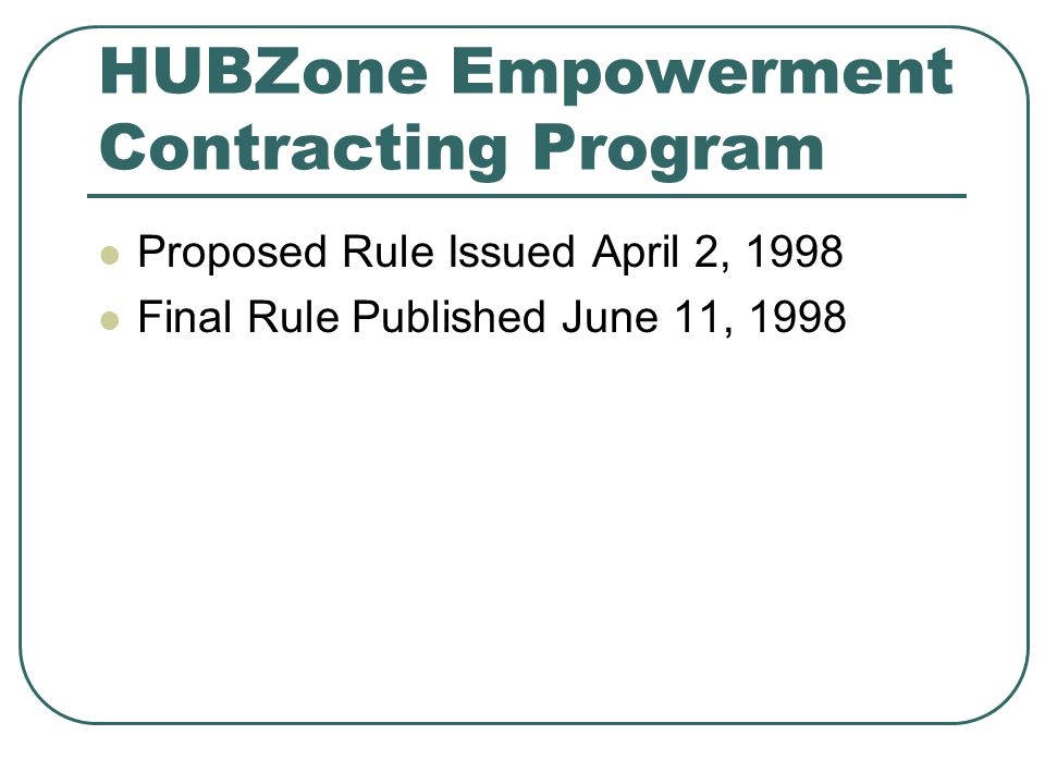 HUBZone Empowerment Contracting Program Proposed Rule Issued April 2, 1998 Final Rule Published June 11, 1998