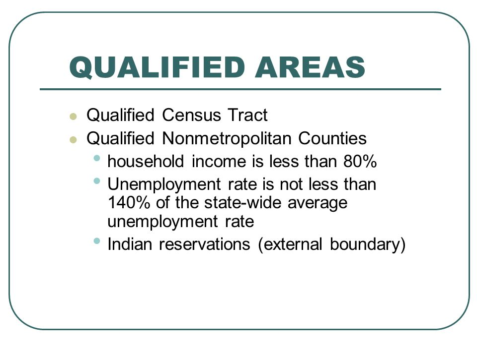 QUALIFIED AREAS Qualified Census Tract Qualified Nonmetropolitan Counties household income is less than 80% Unemployment rate is not less than 140% of the state-wide average unemployment rate Indian reservations (external boundary)
