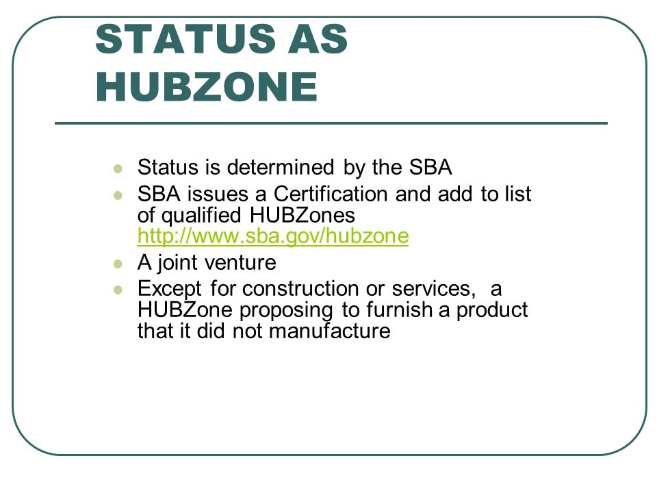 STATUS AS HUBZONE Status is determined by the SBA SBA issues a Certification and add to list of qualified HUBZones http://www.sba.gov/hubzone http://www.sba.gov/hubzone A joint venture Except for construction or services, a HUBZone proposing to furnish a product that it did not manufacture