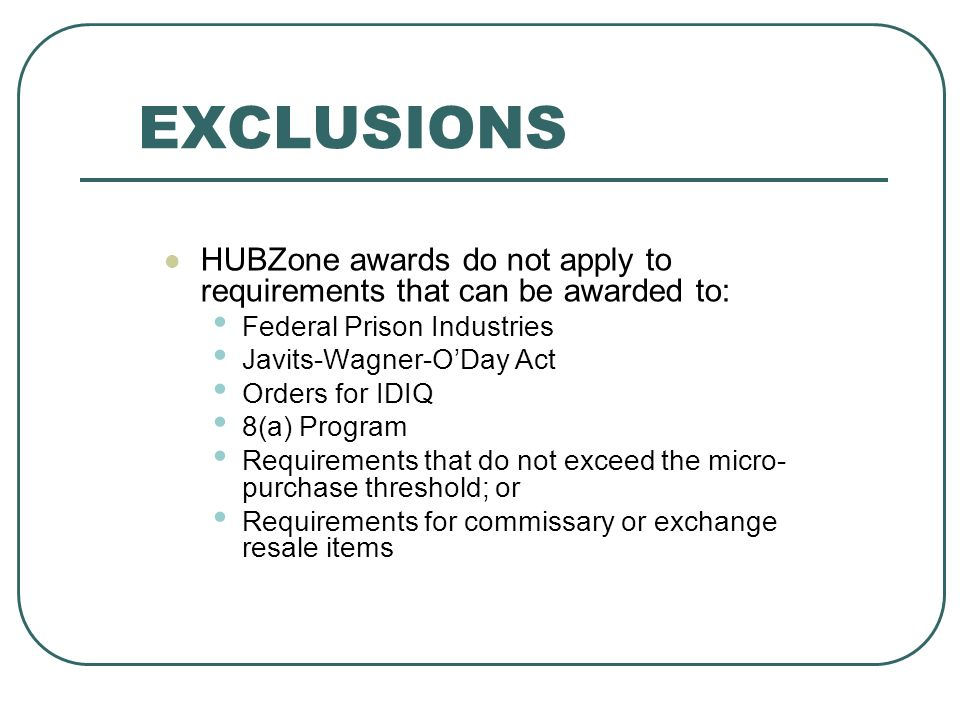 EXCLUSIONS HUBZone awards do not apply to requirements that can be awarded to: Federal Prison Industries Javits-Wagner-ODay Act Orders for IDIQ 8(a) Program Requirements that do not exceed the micro- purchase threshold; or Requirements for commissary or exchange resale items