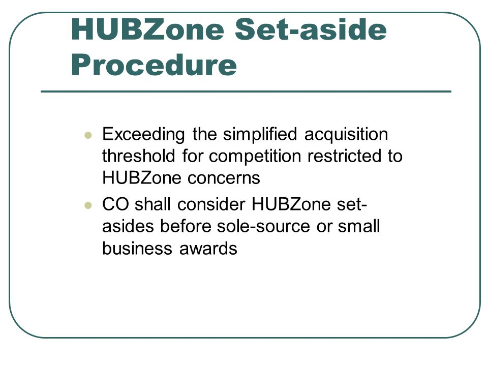 HUBZone Set-aside Procedure Exceeding the simplified acquisition threshold for competition restricted to HUBZone concerns CO shall consider HUBZone set- asides before sole-source or small business awards