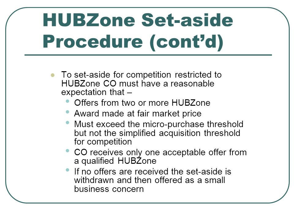 HUBZone Set-aside Procedure (contd) To set-aside for competition restricted to HUBZone CO must have a reasonable expectation that – Offers from two or more HUBZone Award made at fair market price Must exceed the micro-purchase threshold but not the simplified acquisition threshold for competition CO receives only one acceptable offer from a qualified HUBZone If no offers are received the set-aside is withdrawn and then offered as a small business concern