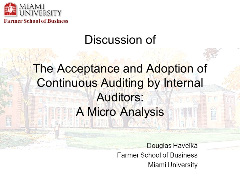 Farmer School of Business Discussion of The Acceptance and Adoption of Continuous Auditing by Internal Auditors: A Micro Analysis Douglas Havelka Farmer School of Business Miami University