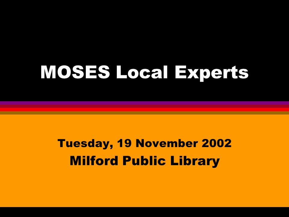 MOSES Local Experts Tuesday, 19 November 2002 Milford Public Library
