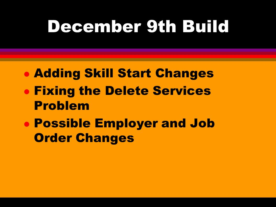 December 9th Build l Adding Skill Start Changes l Fixing the Delete Services Problem l Possible Employer and Job Order Changes