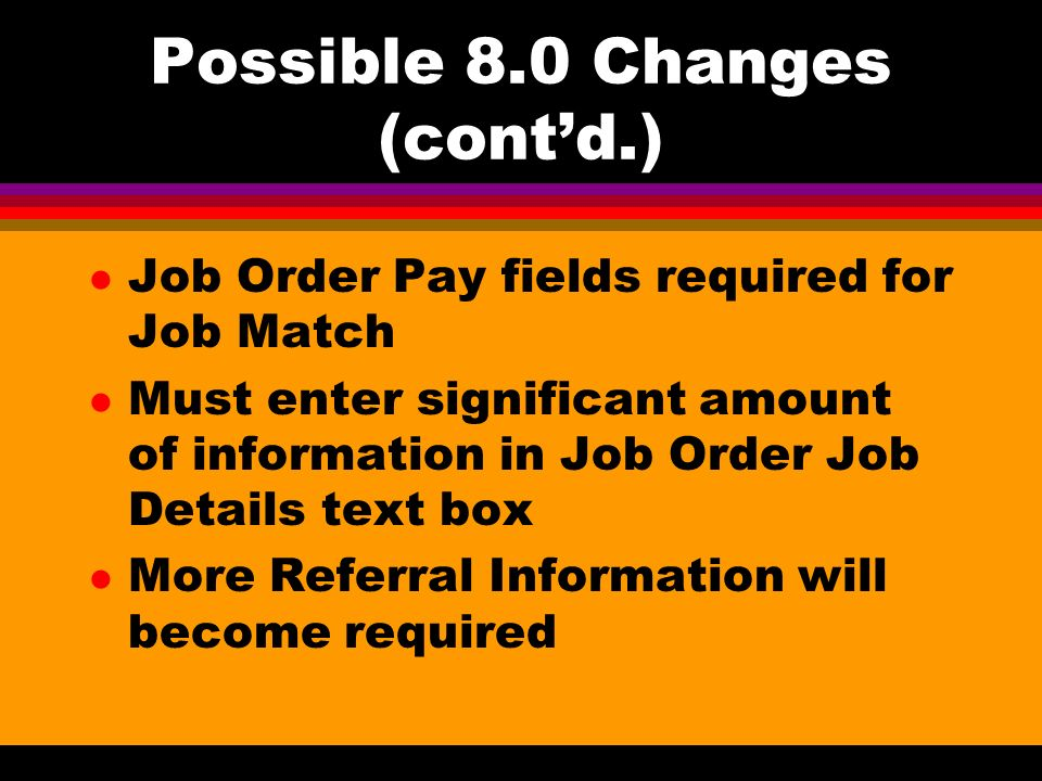 Possible 8.0 Changes (contd.) l Job Order Pay fields required for Job Match l Must enter significant amount of information in Job Order Job Details text box l More Referral Information will become required