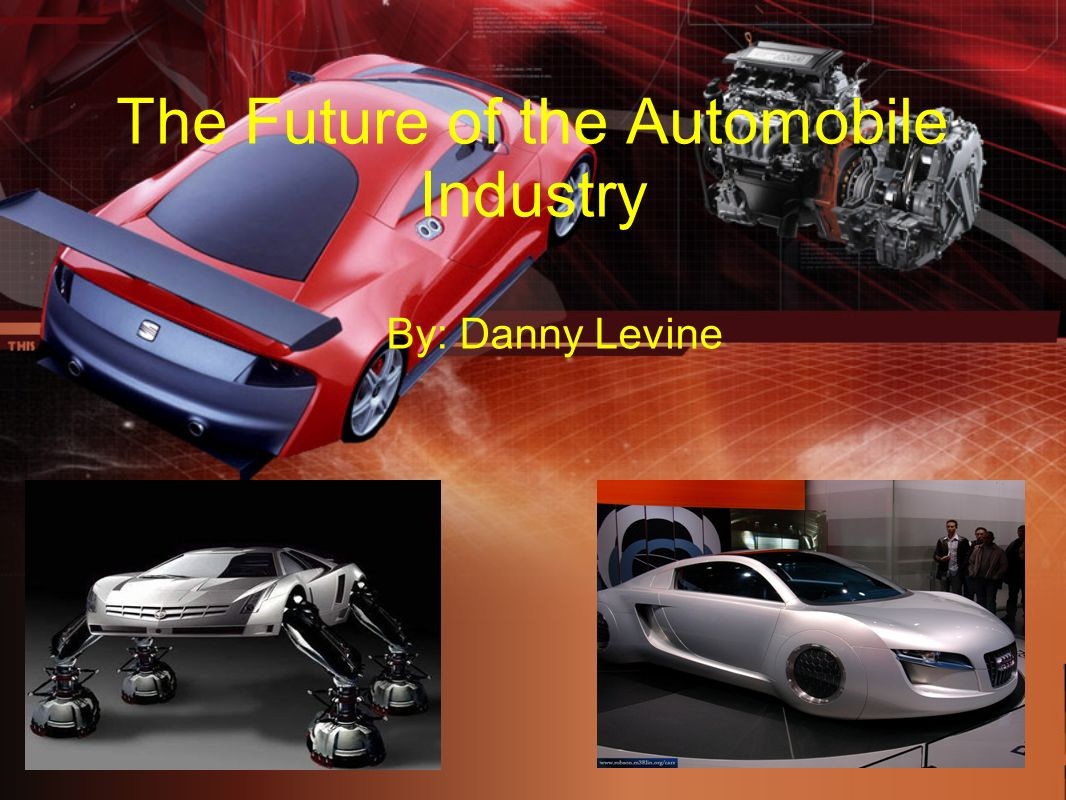 The Future of the Automobile Industry By: Danny Levine