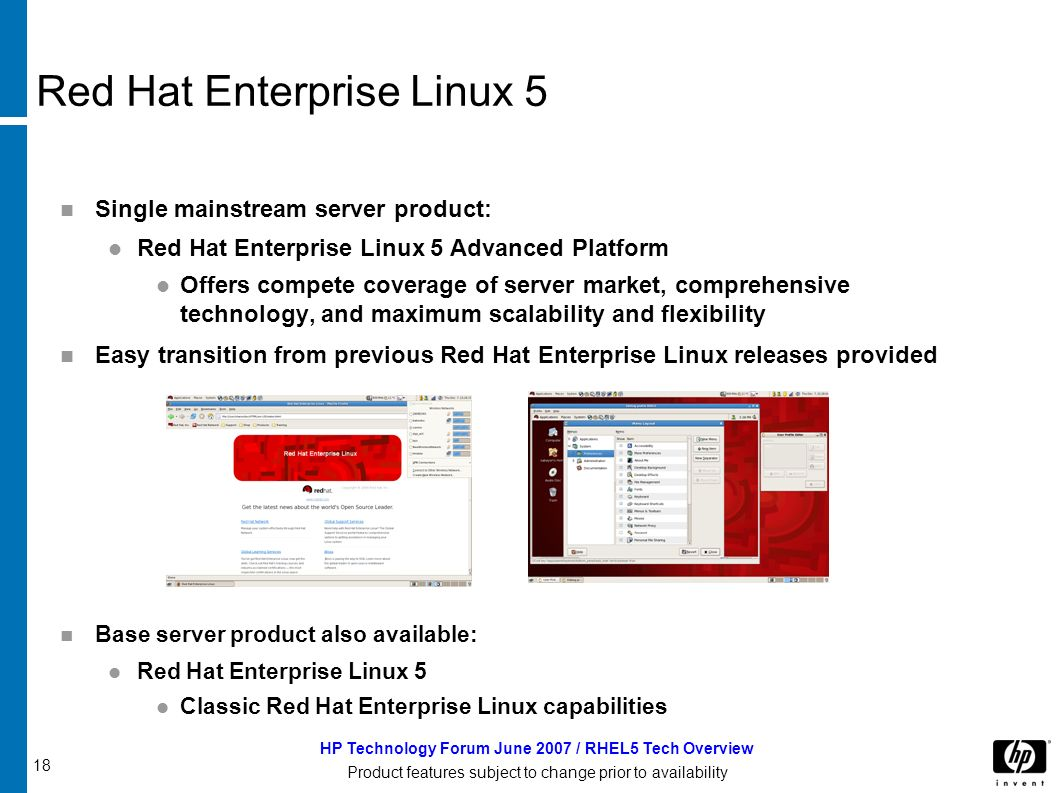 18 HP Technology Forum June 2007 / RHEL5 Tech Overview Product features subject to change prior to availability Red Hat Enterprise Linux 5 Single mainstream server product: Red Hat Enterprise Linux 5 Advanced Platform Offers compete coverage of server market, comprehensive technology, and maximum scalability and flexibility Easy transition from previous Red Hat Enterprise Linux releases provided Base server product also available: Red Hat Enterprise Linux 5 Classic Red Hat Enterprise Linux capabilities