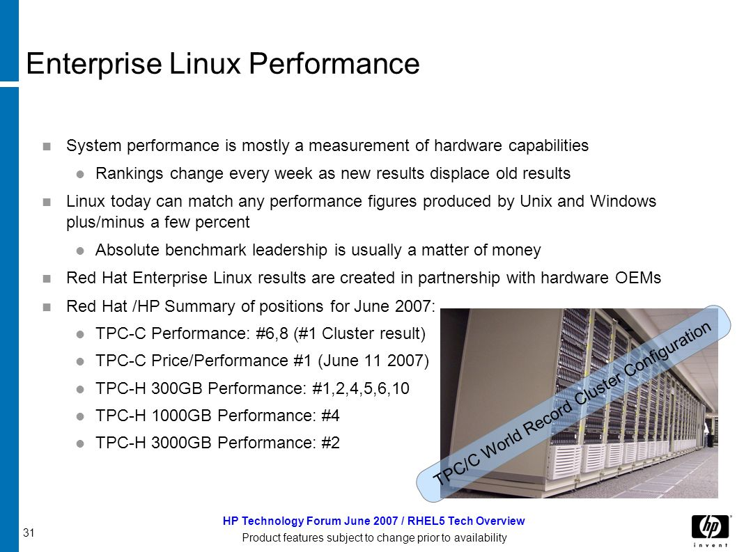 31 HP Technology Forum June 2007 / RHEL5 Tech Overview Product features subject to change prior to availability Enterprise Linux Performance System performance is mostly a measurement of hardware capabilities Rankings change every week as new results displace old results Linux today can match any performance figures produced by Unix and Windows plus/minus a few percent Absolute benchmark leadership is usually a matter of money Red Hat Enterprise Linux results are created in partnership with hardware OEMs Red Hat /HP Summary of positions for June 2007: TPC-C Performance: #6,8 (#1 Cluster result) TPC-C Price/Performance #1 (June 11 2007) TPC-H 300GB Performance: #1,2,4,5,6,10 TPC-H 1000GB Performance: #4 TPC-H 3000GB Performance: #2 TPC/C World Record Cluster Configuration