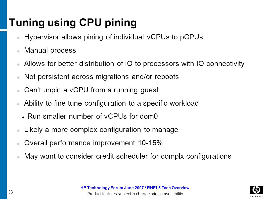 38 HP Technology Forum June 2007 / RHEL5 Tech Overview Product features subject to change prior to availability Tuning using CPU pining Hypervisor allows pining of individual vCPUs to pCPUs Manual process Allows for better distribution of IO to processors with IO connectivity Not persistent across migrations and/or reboots Can t unpin a vCPU from a running guest Ability to fine tune configuration to a specific workload Run smaller number of vCPUs for dom0 Likely a more complex configuration to manage Overall performance improvement 10-15% May want to consider credit scheduler for complx configurations