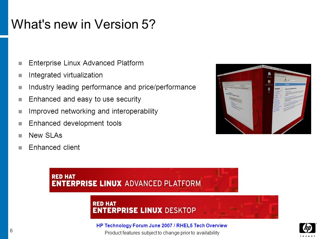 6 HP Technology Forum June 2007 / RHEL5 Tech Overview Product features subject to change prior to availability What s new in Version 5.