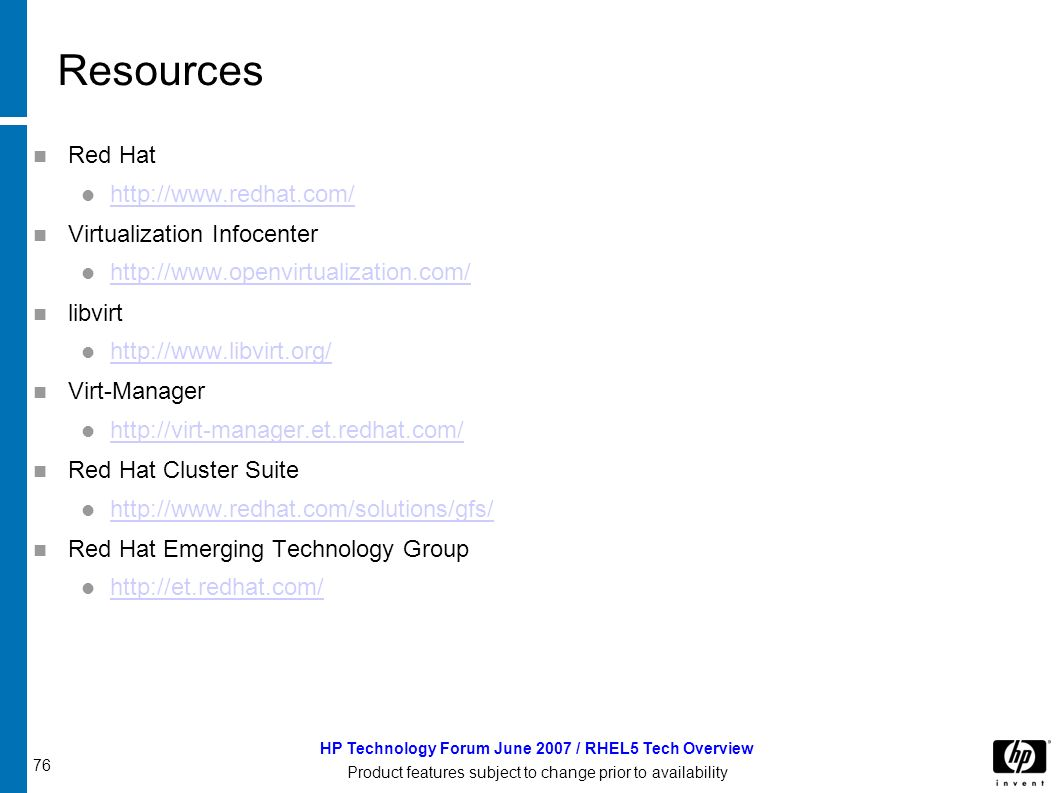 76 HP Technology Forum June 2007 / RHEL5 Tech Overview Product features subject to change prior to availability Resources Red Hat http://www.redhat.com/ Virtualization Infocenter http://www.openvirtualization.com/ libvirt http://www.libvirt.org/ Virt-Manager http://virt-manager.et.redhat.com/ Red Hat Cluster Suite http://www.redhat.com/solutions/gfs/ Red Hat Emerging Technology Group http://et.redhat.com/