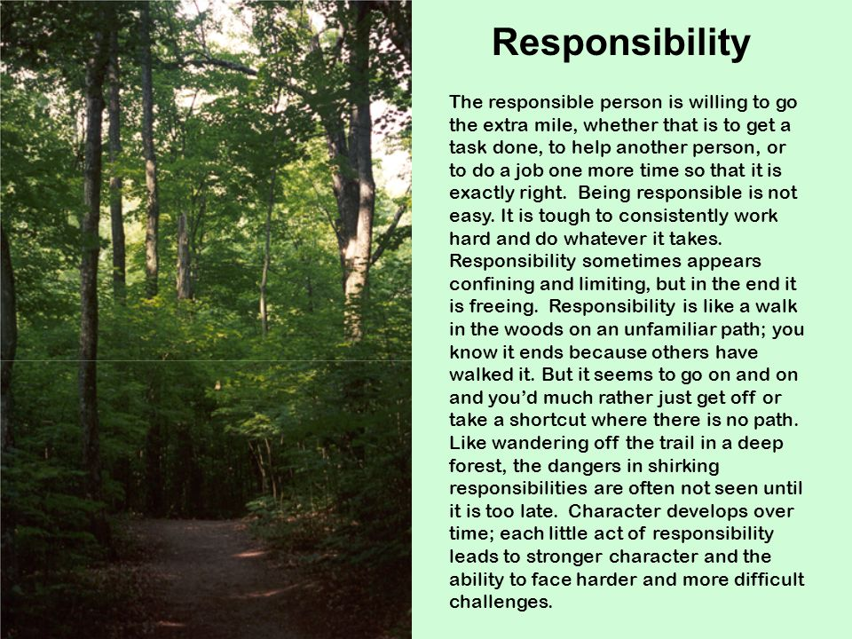 The responsible person is willing to go the extra mile, whether that is to get a task done, to help another person, or to do a job one more time so that it is exactly right.