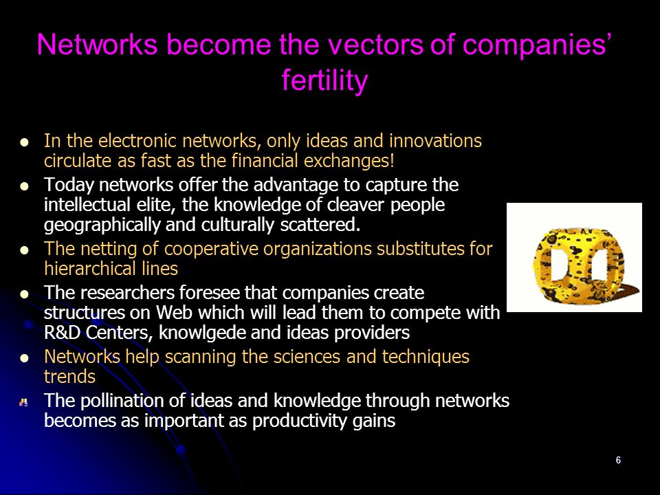 5 The need for knowledge favors networks capable of selling competence just in time Development of a knowledge engineering on demand: the knowledge stock exchanges, the case of Innocentive Duplication of competence networks into experts virtual community to decrease the cost of access to the immaterial capital: the webring of competence The exploitation of the knowledge establishes a new system of creation of wealth: the added value settles down in networks to make immaterial capital profitable: creation of ideas marketplaces Attempt to decrease the brain access cost is going to contribute to melt the communities of knowledge into networks associating universities, companies and R&D Centers Our companies move from a logic of capital management to a logic of immaterial capital management