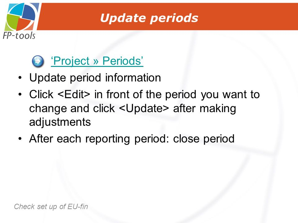 Update periods Project » Periods Update period information Click in front of the period you want to change and click after making adjustments After each reporting period: close period Check set up of EU-fin