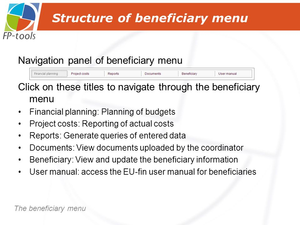Structure of beneficiary menu Navigation panel of beneficiary menu Click on these titles to navigate through the beneficiary menu Financial planning: Planning of budgets Project costs: Reporting of actual costs Reports: Generate queries of entered data Documents: View documents uploaded by the coordinator Beneficiary: View and update the beneficiary information User manual: access the EU-fin user manual for beneficiaries The beneficiary menu
