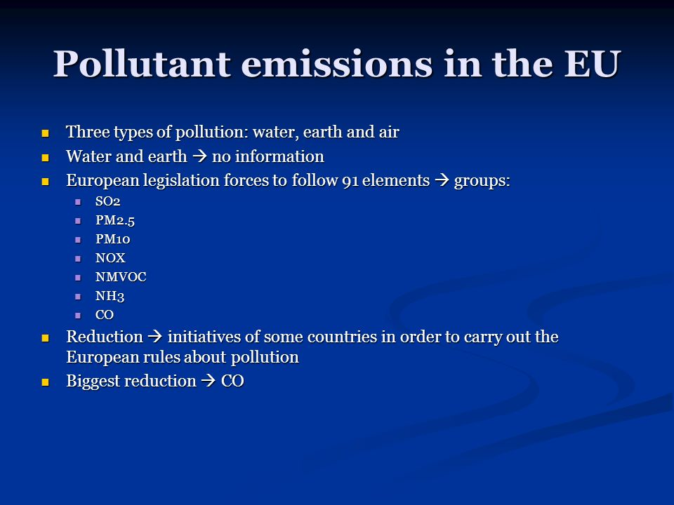 Pollutant emissions in the EU Three types of pollution: water, earth and air Three types of pollution: water, earth and air Water and earth no information Water and earth no information European legislation forces to follow 91 elements groups: European legislation forces to follow 91 elements groups: SO2 SO2 PM2.5 PM2.5 PM10 PM10 NOX NOX NMVOC NMVOC NH3 NH3 CO CO Reduction initiatives of some countries in order to carry out the European rules about pollution Reduction initiatives of some countries in order to carry out the European rules about pollution Biggest reduction CO Biggest reduction CO