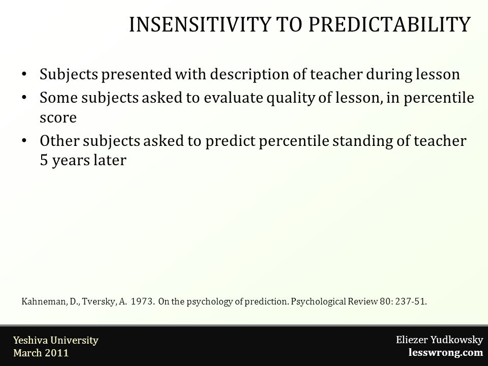Eliezer Yudkowsky lesswrong.com Yeshiva University March 2011 Subjects presented with description of teacher during lesson Some subjects asked to evaluate quality of lesson, in percentile score Other subjects asked to predict percentile standing of teacher 5 years later INSENSITIVITY TO PREDICTABILITY Kahneman, D., Tversky, A.