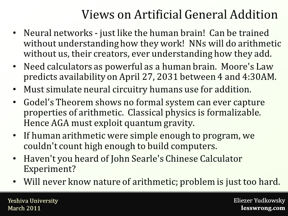 Eliezer Yudkowsky lesswrong.com Yeshiva University March 2011 Views on Artificial General Addition Neural networks - just like the human brain.