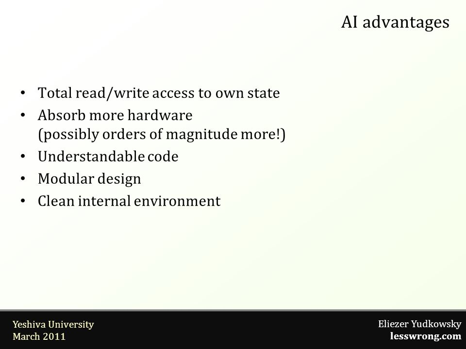 Eliezer Yudkowsky lesswrong.com Yeshiva University March 2011 AI advantages Total read/write access to own state Absorb more hardware (possibly orders of magnitude more!) Understandable code Modular design Clean internal environment