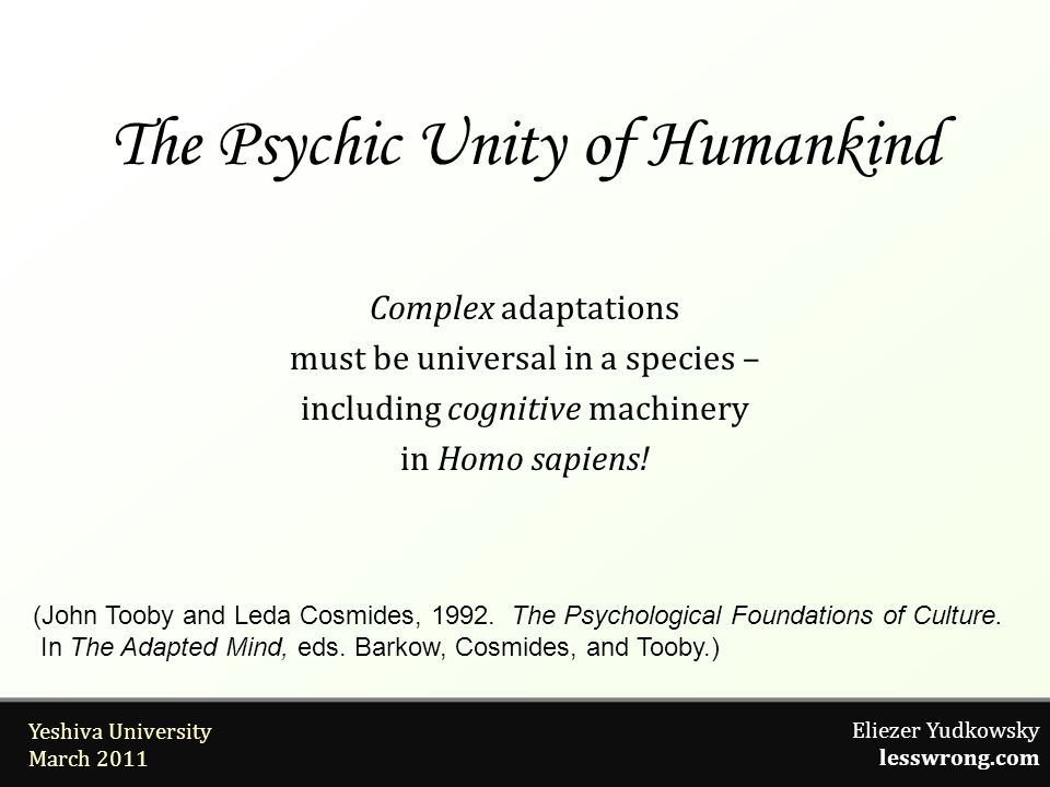 Eliezer Yudkowsky lesswrong.com Yeshiva University March 2011 The Psychic Unity of Humankind Complex adaptations must be universal in a species – including cognitive machinery in Homo sapiens.
