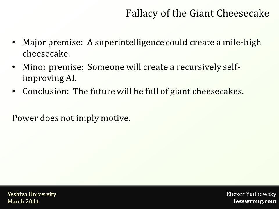 Eliezer Yudkowsky lesswrong.com Yeshiva University March 2011 Fallacy of the Giant Cheesecake Major premise: A superintelligence could create a mile-high cheesecake.