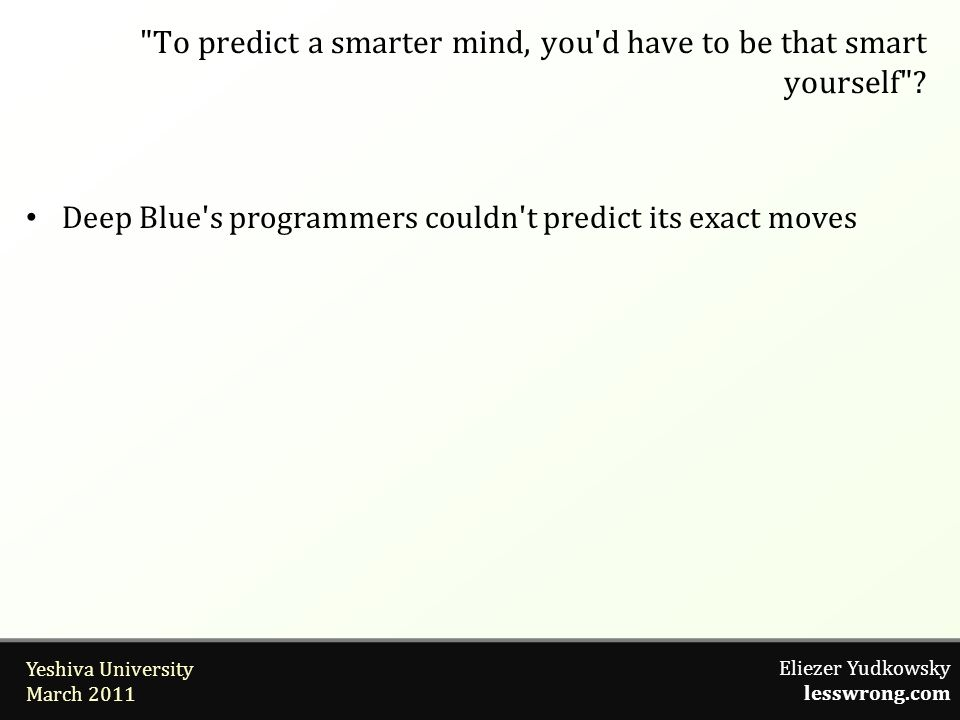 Eliezer Yudkowsky lesswrong.com Yeshiva University March 2011 Deep Blue s programmers couldn t predict its exact moves To predict a smarter mind, you d have to be that smart yourself